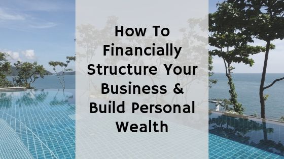 How to Financially Structure Your Business and Build Personal Wealth